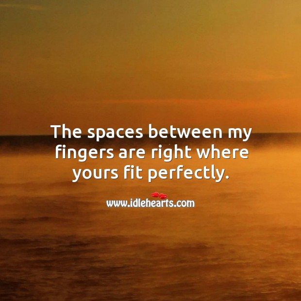 The spaces between my fingers are right where yours fit perfectly. Image
