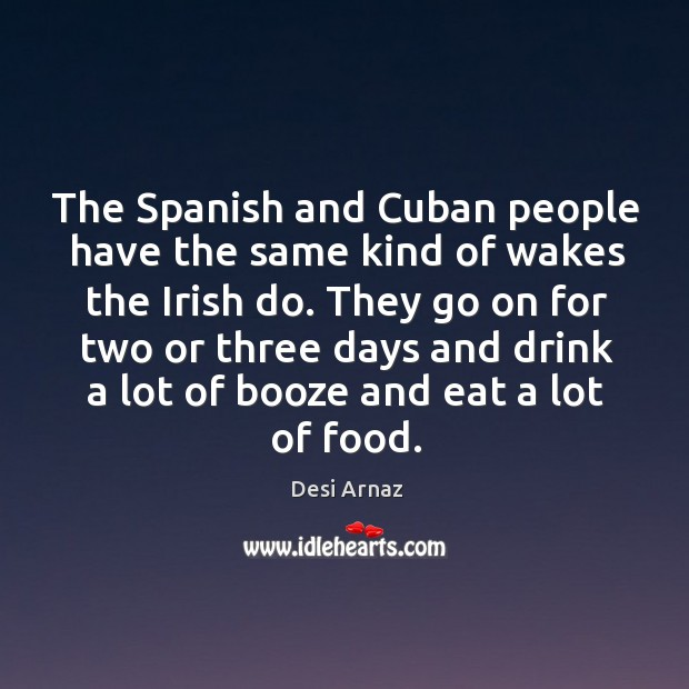 The Spanish and Cuban people have the same kind of wakes the Desi Arnaz Picture Quote