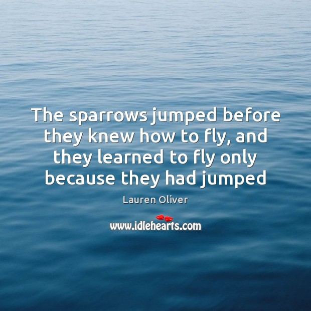 Image, The sparrows jumped before they knew how to fly, and they learned