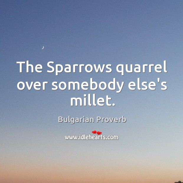The sparrows quarrel over somebody else's millet. Bulgarian Proverbs Image