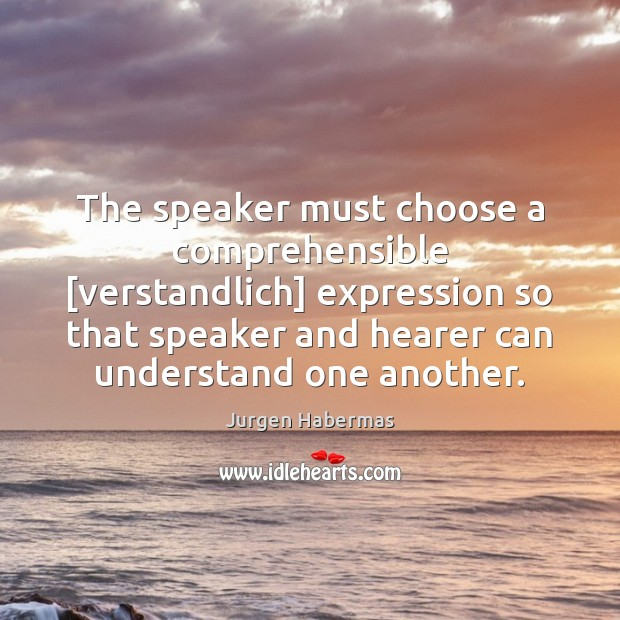 The speaker must choose a comprehensible [verstandlich] expression so that speaker and Jurgen Habermas Picture Quote