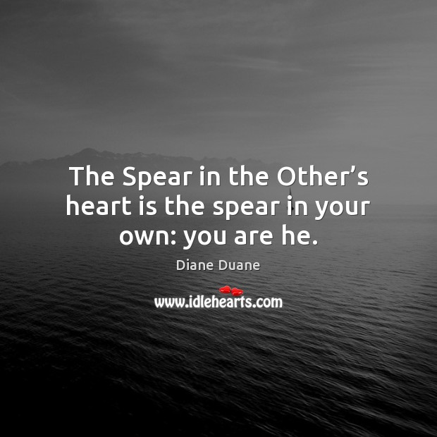 The Spear in the Other's heart is the spear in your own: you are he. Diane Duane Picture Quote