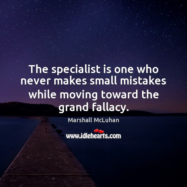 The specialist is one who never makes small mistakes while moving toward Marshall McLuhan Picture Quote