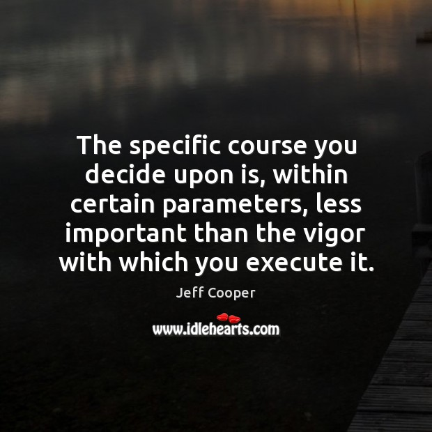 The specific course you decide upon is, within certain parameters, less important Execute Quotes Image