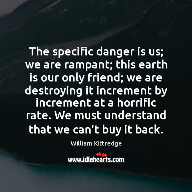 The specific danger is us; we are rampant; this earth is our William Kittredge Picture Quote
