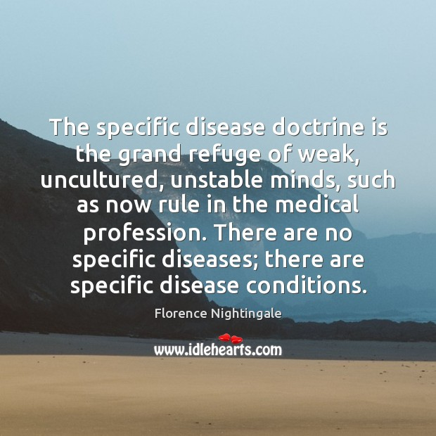 The specific disease doctrine is the grand refuge of weak, uncultured, unstable Florence Nightingale Picture Quote