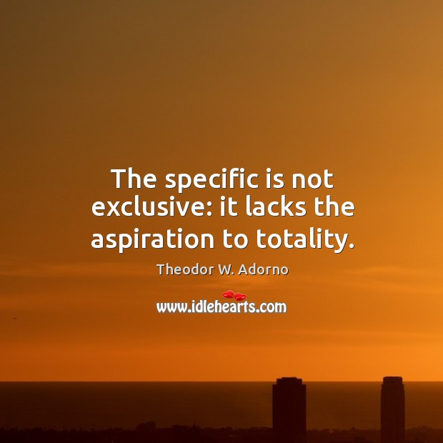 The specific is not exclusive: it lacks the aspiration to totality. Theodor W. Adorno Picture Quote