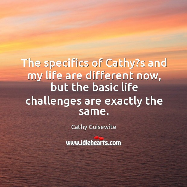 The specifics of cathy?s and my life are different now, but the basic life Cathy Guisewite Picture Quote