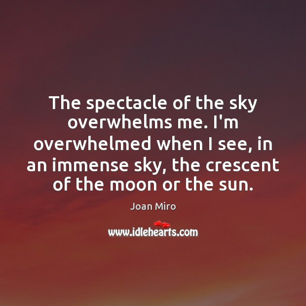 The spectacle of the sky overwhelms me. I'm overwhelmed when I see, Joan Miro Picture Quote