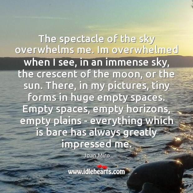 The spectacle of the sky overwhelms me. Im overwhelmed when I see, Joan Miro Picture Quote
