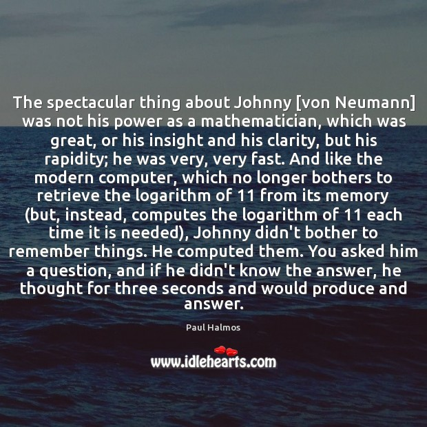 The spectacular thing about Johnny [von Neumann] was not his power as Paul Halmos Picture Quote