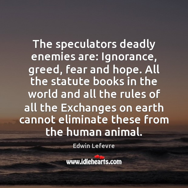 The speculators deadly enemies are: Ignorance, greed, fear and hope. All the Image