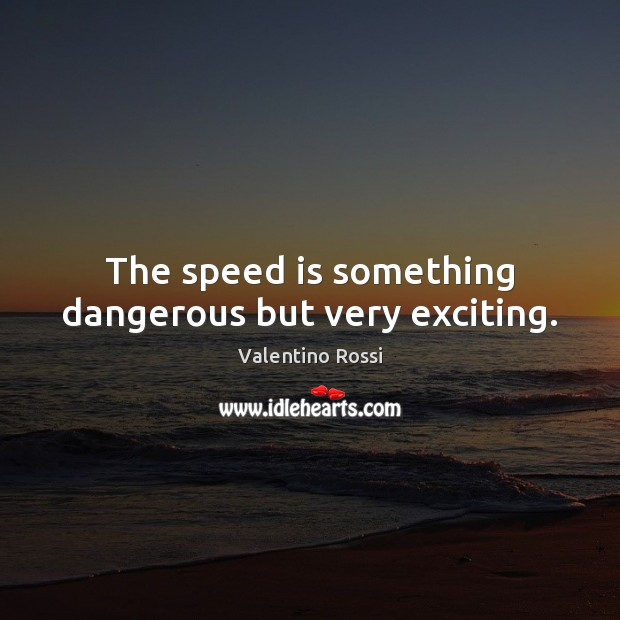 The speed is something dangerous but very exciting. Valentino Rossi Picture Quote