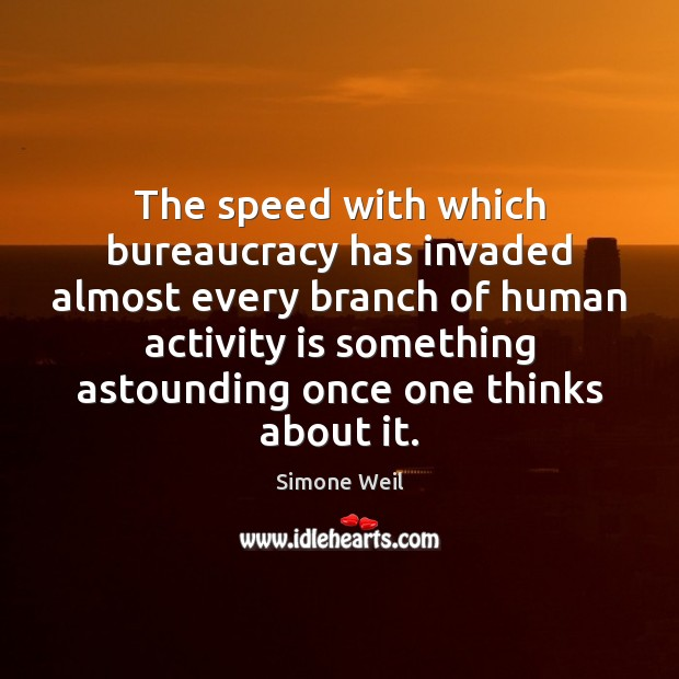 The speed with which bureaucracy has invaded almost every branch of human Simone Weil Picture Quote