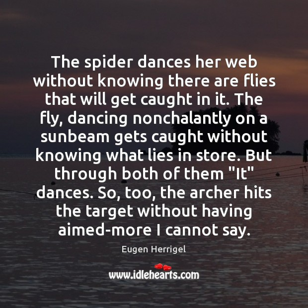 The spider dances her web without knowing there are flies that will Eugen Herrigel Picture Quote