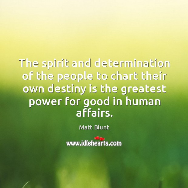 The spirit and determination of the people to chart their own destiny is the greatest Matt Blunt Picture Quote
