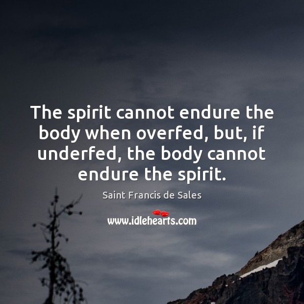 The spirit cannot endure the body when overfed, but, if underfed, the Saint Francis de Sales Picture Quote