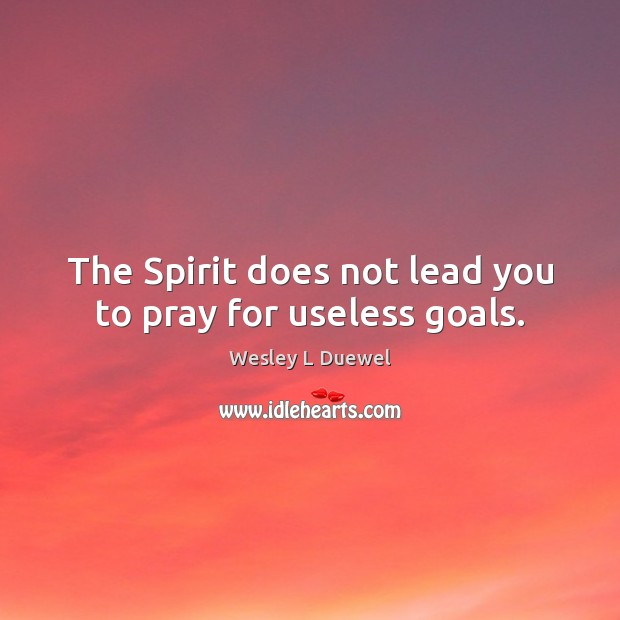 The Spirit does not lead you to pray for useless goals. Image