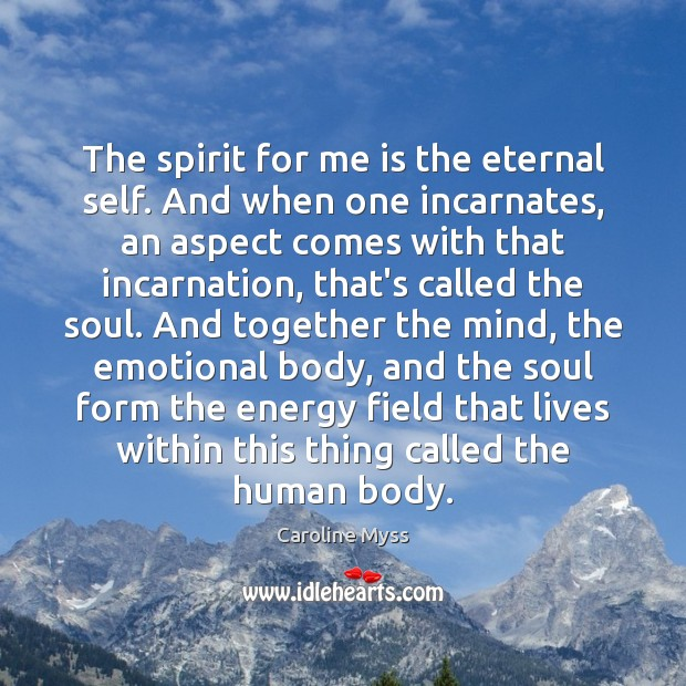 The spirit for me is the eternal self. And when one incarnates, Caroline Myss Picture Quote