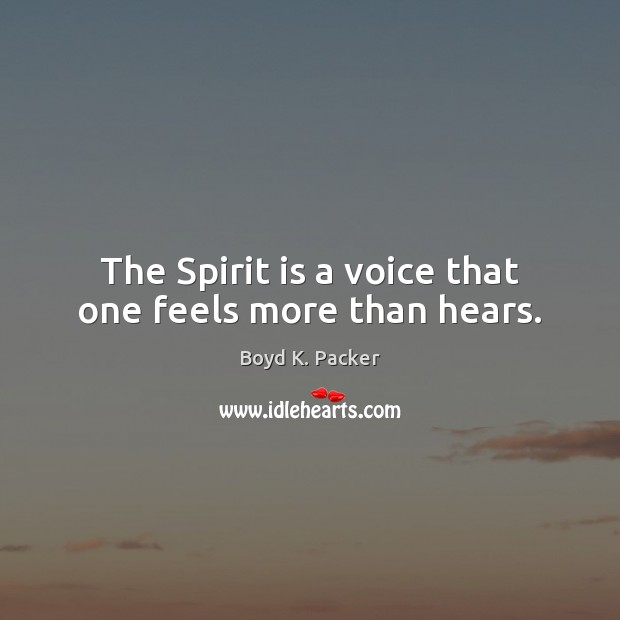 The Spirit is a voice that one feels more than hears. Boyd K. Packer Picture Quote