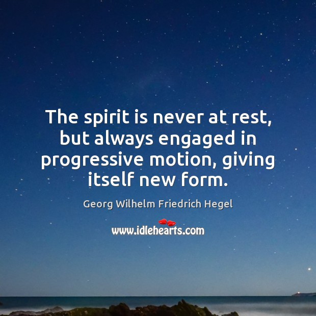 The spirit is never at rest, but always engaged in progressive motion, Georg Wilhelm Friedrich Hegel Picture Quote