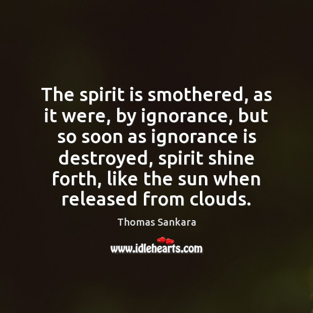 The spirit is smothered, as it were, by ignorance, but so soon Ignorance Quotes Image