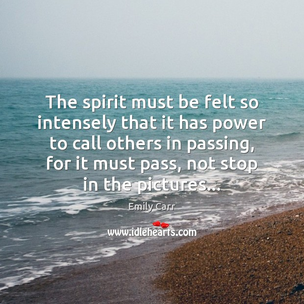 The spirit must be felt so intensely that it has power to Emily Carr Picture Quote