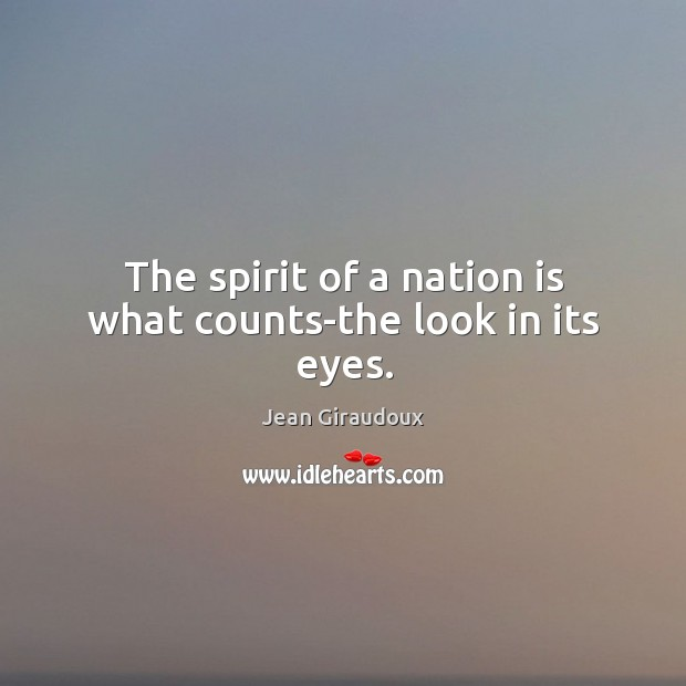 The spirit of a nation is what counts-the look in its eyes. Jean Giraudoux Picture Quote