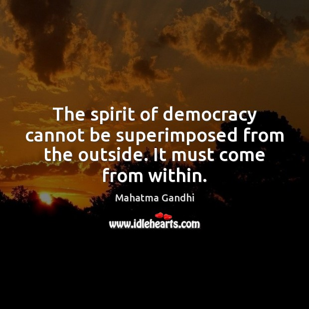 Image, The spirit of democracy cannot be superimposed from the outside. It must come from within.