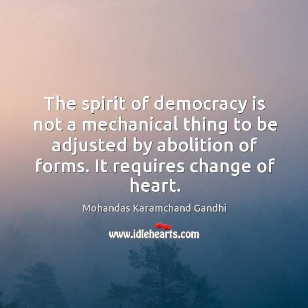 The spirit of democracy is not a mechanical thing to be adjusted by abolition of forms. Mohandas Karamchand Gandhi Picture Quote