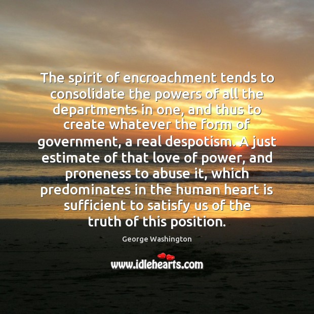 The spirit of encroachment tends to consolidate the powers of all the George Washington Picture Quote
