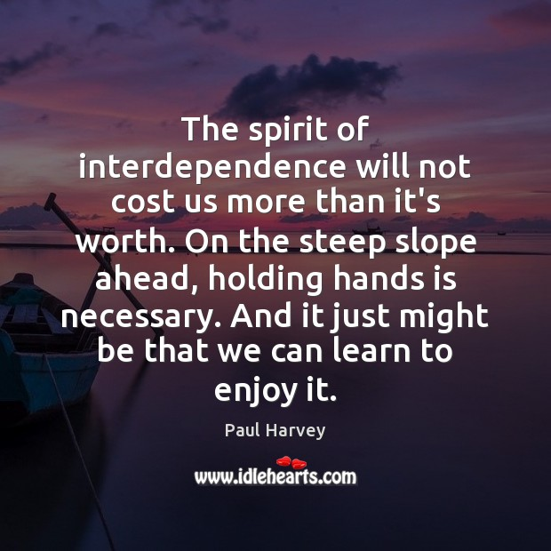 The spirit of interdependence will not cost us more than it's worth. Paul Harvey Picture Quote