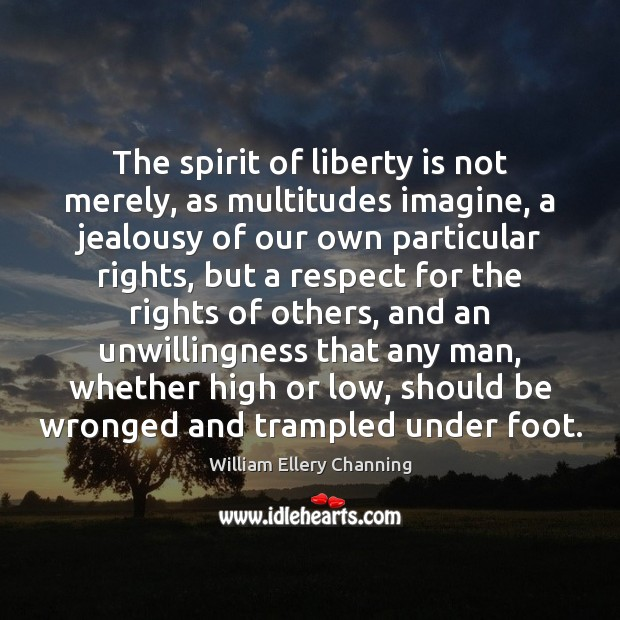 The spirit of liberty is not merely, as multitudes imagine, a jealousy William Ellery Channing Picture Quote