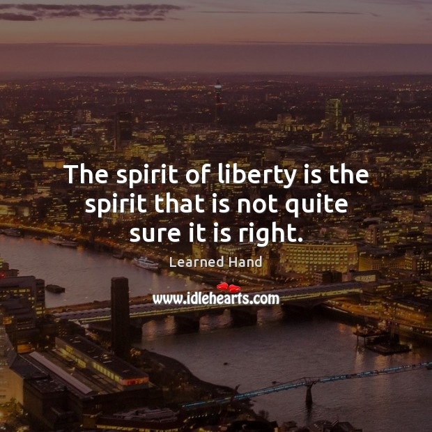 The spirit of liberty is the spirit that is not quite sure it is right. Learned Hand Picture Quote