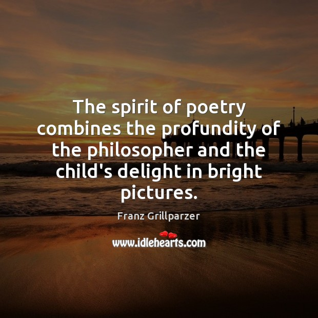 The spirit of poetry combines the profundity of the philosopher and the Franz Grillparzer Picture Quote