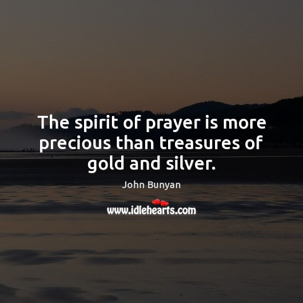 The spirit of prayer is more precious than treasures of gold and silver. John Bunyan Picture Quote