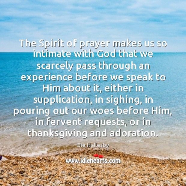 The Spirit of prayer makes us so intimate with God that we Ole Hallesby Picture Quote