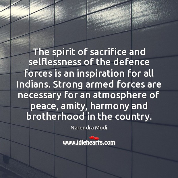 The spirit of sacrifice and selflessness of the defence forces is an Narendra Modi Picture Quote