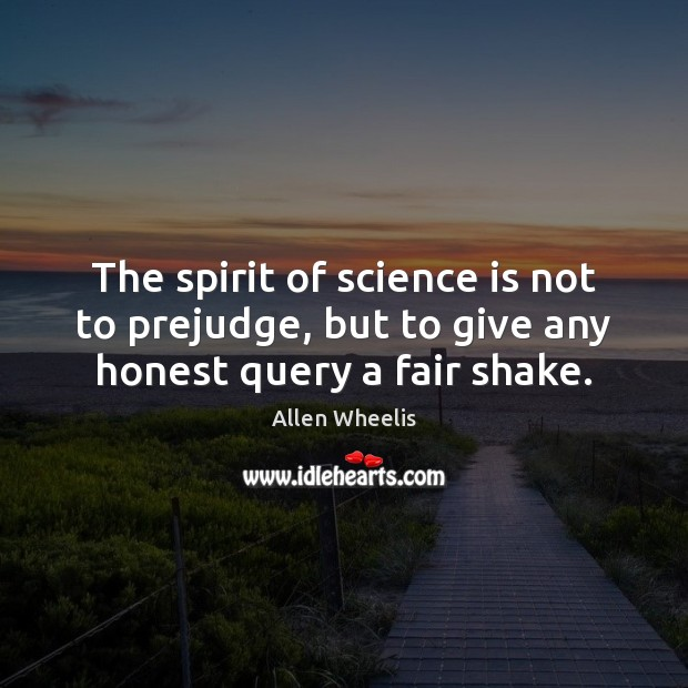 The spirit of science is not to prejudge, but to give any honest query a fair shake. Image