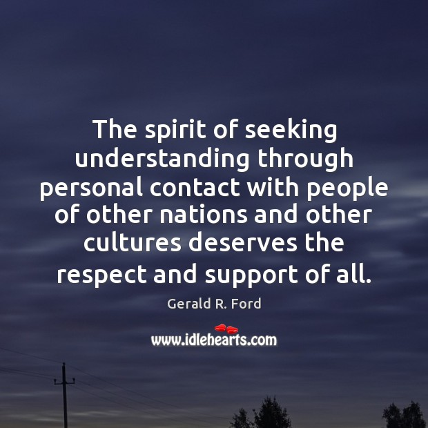 The spirit of seeking understanding through personal contact with people of other Gerald R. Ford Picture Quote