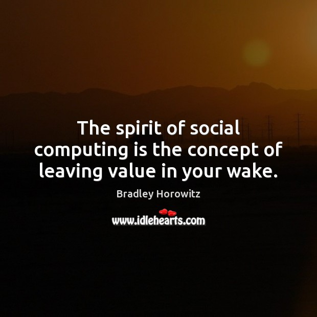Image, The spirit of social computing is the concept of leaving value in your wake.