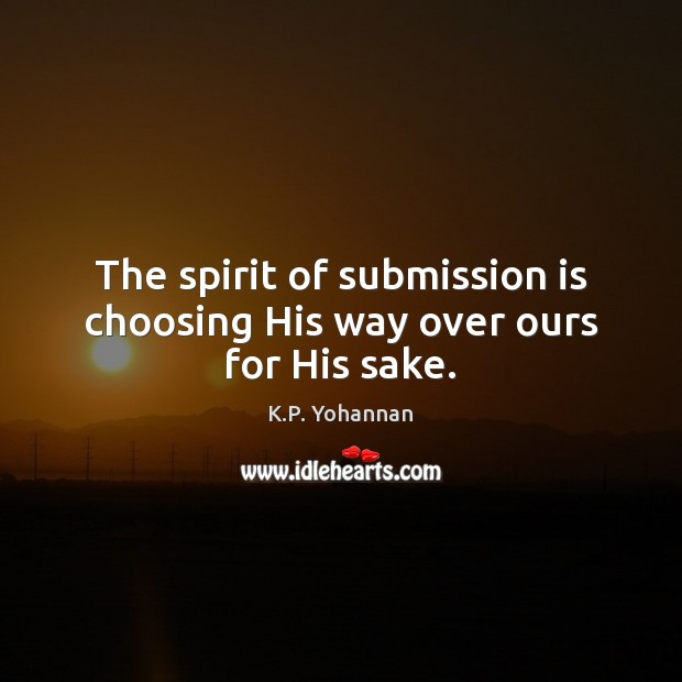 The spirit of submission is choosing His way over ours for His sake. K.P. Yohannan Picture Quote