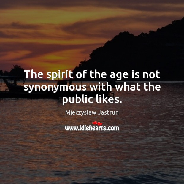 The spirit of the age is not synonymous with what the public likes. Age Quotes Image