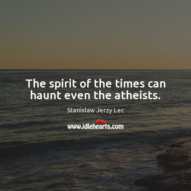 The spirit of the times can haunt even the atheists. Stanisław Jerzy Lec Picture Quote