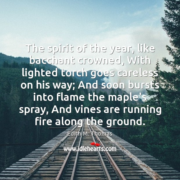 The spirit of the year, like bacchant crowned, With lighted torch goes Edith M. Thomas Picture Quote