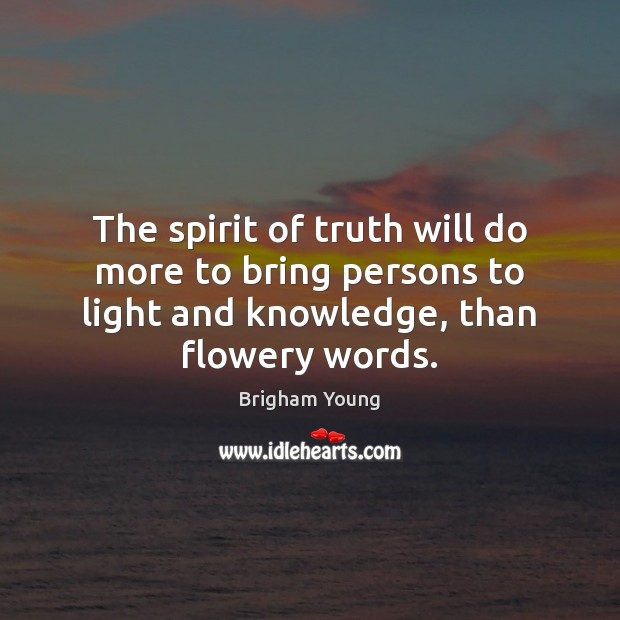 The spirit of truth will do more to bring persons to light Brigham Young Picture Quote