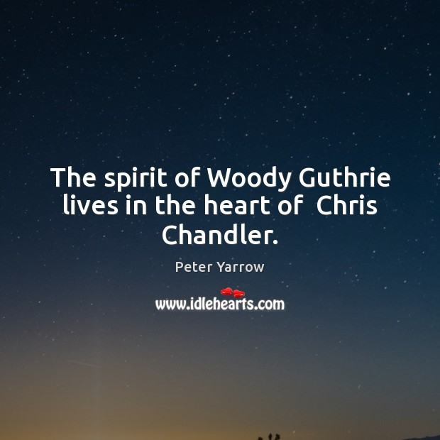 The spirit of Woody Guthrie lives in the heart of  Chris Chandler. Peter Yarrow Picture Quote