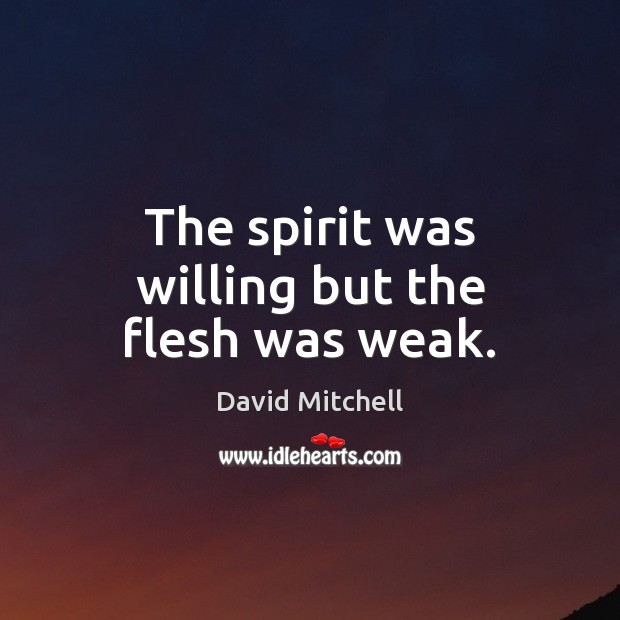The spirit was willing but the flesh was weak. David Mitchell Picture Quote