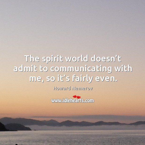 The spirit world doesn't admit to communicating with me, so it's fairly even. Image