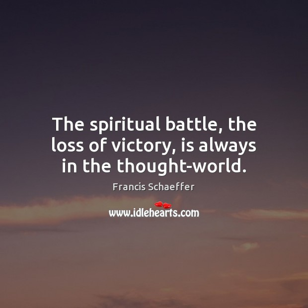 The spiritual battle, the loss of victory, is always in the thought-world. Francis Schaeffer Picture Quote